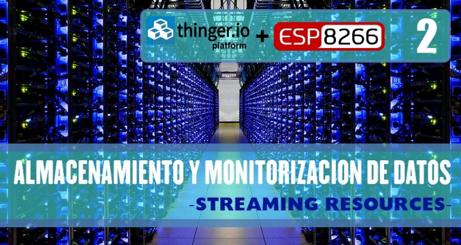 PRÁCTICA 8: THINGER.IO – Almacenamiento y monitorización de datos -STREAMING RESOURCES- (SEGUNDA PARTE)