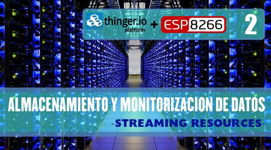 PRÁCTICA 8: THINGER.IO – Almacenamiento y monitorización de datos -STREAMING RESOURCES- (SEGUNDA PARTE)