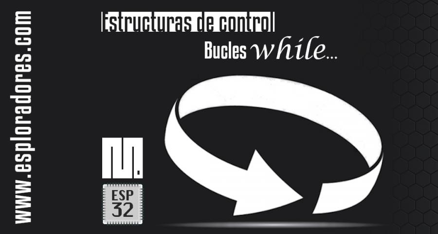 MICROPYTHON ESP32 – ESTRUCTURAS DE CONTROL <br>Bucles <b>while…</b>