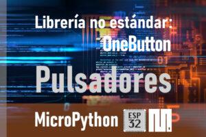 MICROPYTHON ESP32 – LIBRERÍAS NO ESTÁNDARES <br><b>OneButton – Pulsadores</b>